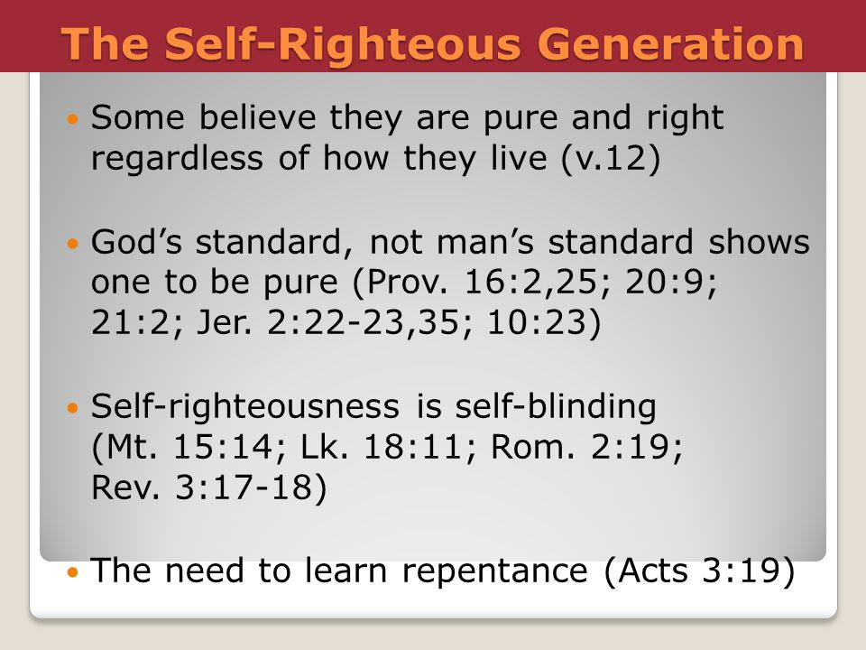 The Self-Righteous Generation Some believe they are pure and right regardless of how they live (v.12) Gods standard, not mans standard shows one to be