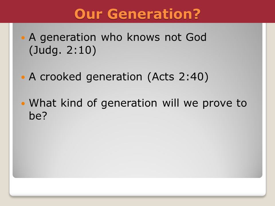 Our Generation? A generation who knows not God (Judg. 2:10) A crooked generation (Acts 2:40) What kind of generation will we prove to be?