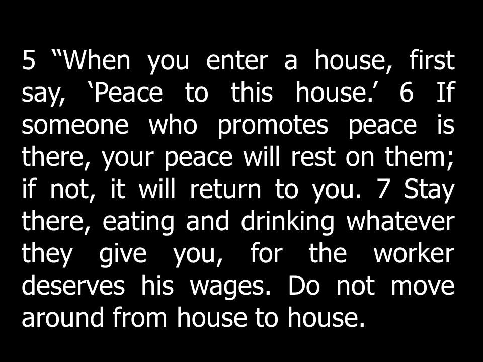 5 When you enter a house, first say, Peace to this house. 6 If someone who promotes peace is there, your peace will rest on them; if not, it will retu