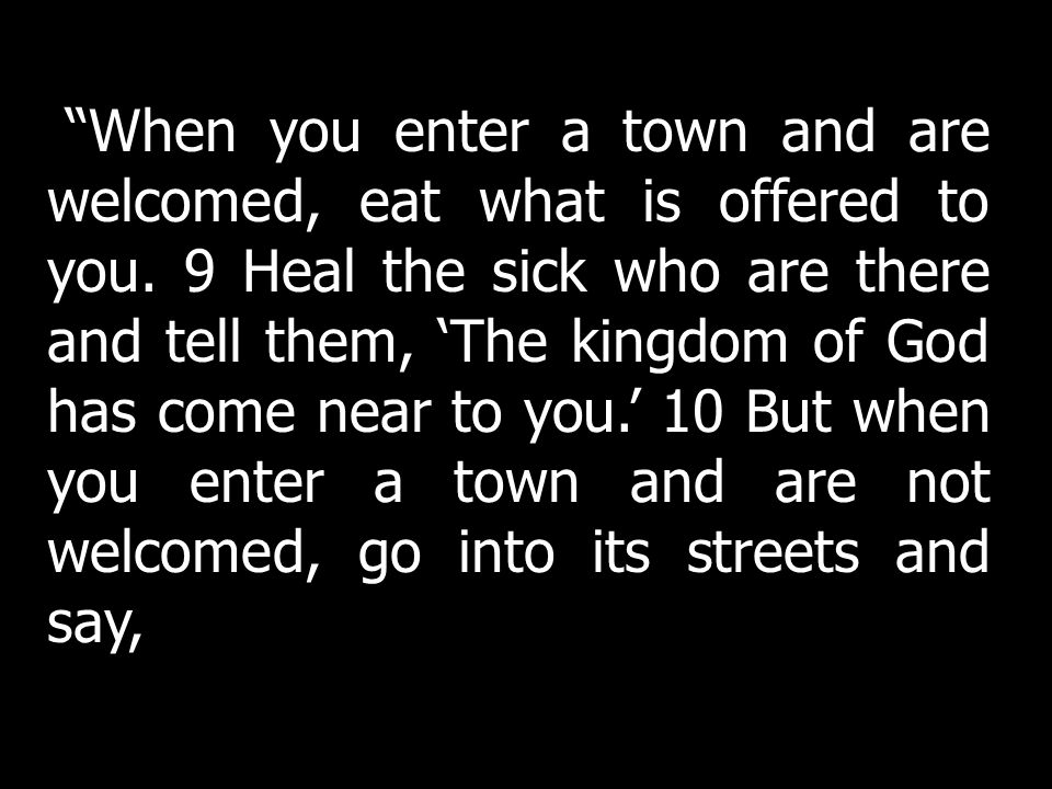 When you enter a town and are welcomed, eat what is offered to you. 9 Heal the sick who are there and tell them, The kingdom of God has come near to y