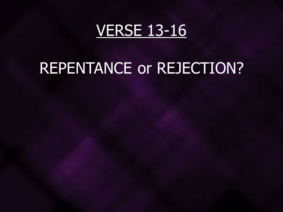 VERSE 13-16 REPENTANCE or REJECTION?