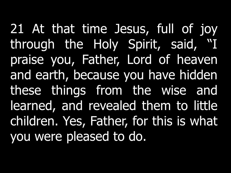 21 At that time Jesus, full of joy through the Holy Spirit, said, I praise you, Father, Lord of heaven and earth, because you have hidden these things