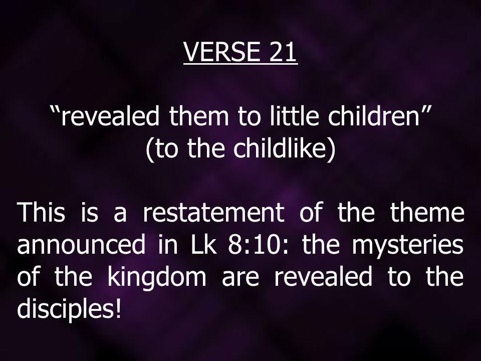 VERSE 21 revealed them to little children (to the childlike) This is a restatement of the theme announced in Lk 8:10: the mysteries of the kingdom are