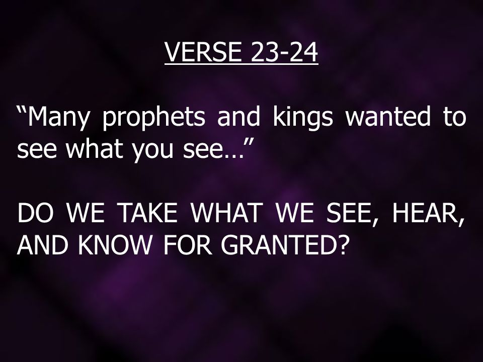 VERSE 23-24 Many prophets and kings wanted to see what you see… DO WE TAKE WHAT WE SEE, HEAR, AND KNOW FOR GRANTED?