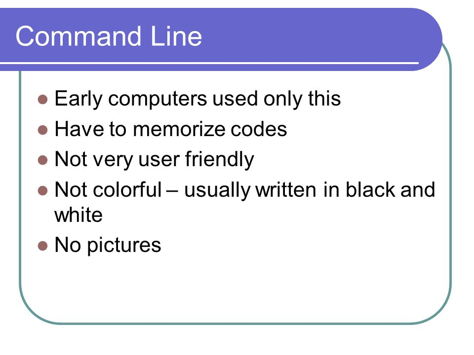 Command Line Early computers used only this Have to memorize codes Not very user friendly Not colorful – usually written in black and white No pictures