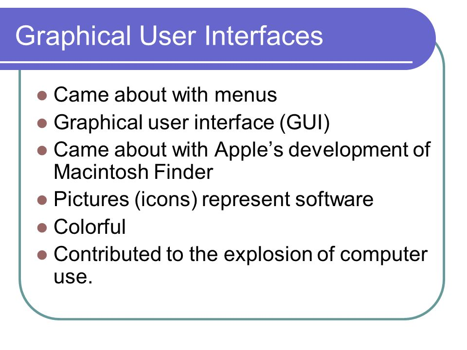 Graphical User Interfaces Came about with menus Graphical user interface (GUI) Came about with Apples development of Macintosh Finder Pictures (icons) represent software Colorful Contributed to the explosion of computer use.