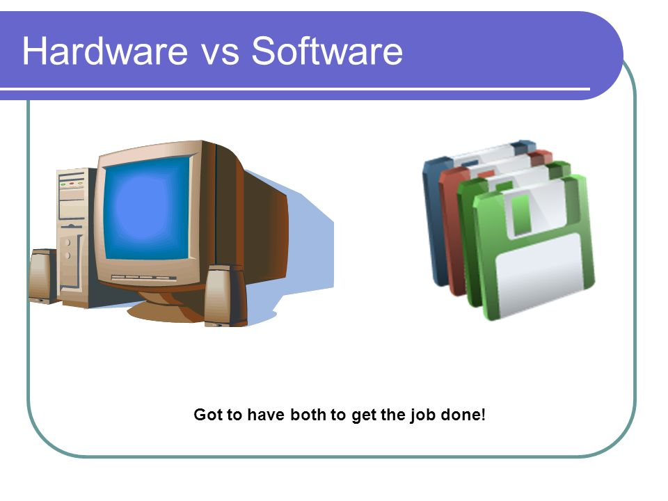 Hardware vs Software Got to have both to get the job done!