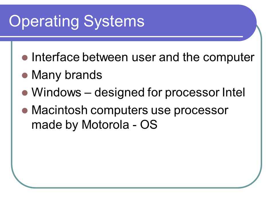 Operating Systems Interface between user and the computer Many brands Windows – designed for processor Intel Macintosh computers use processor made by Motorola - OS