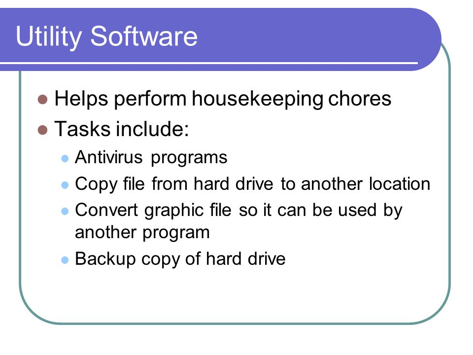 Utility Software Helps perform housekeeping chores Tasks include: Antivirus programs Copy file from hard drive to another location Convert graphic file so it can be used by another program Backup copy of hard drive