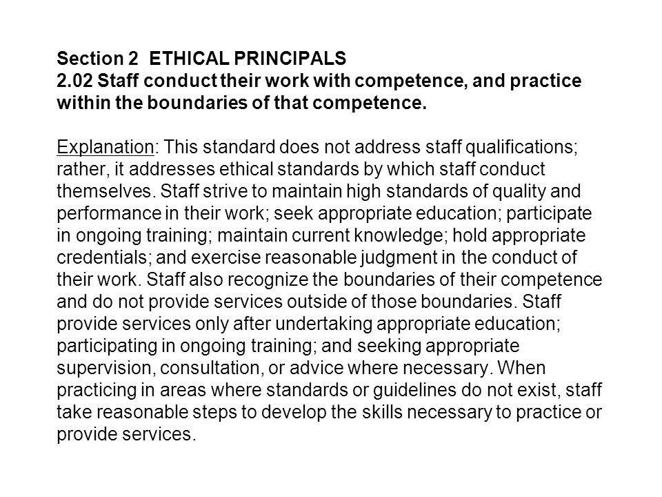 Section 2 ETHICAL PRINCIPALS 2.02 Staff conduct their work with competence, and practice within the boundaries of that competence.