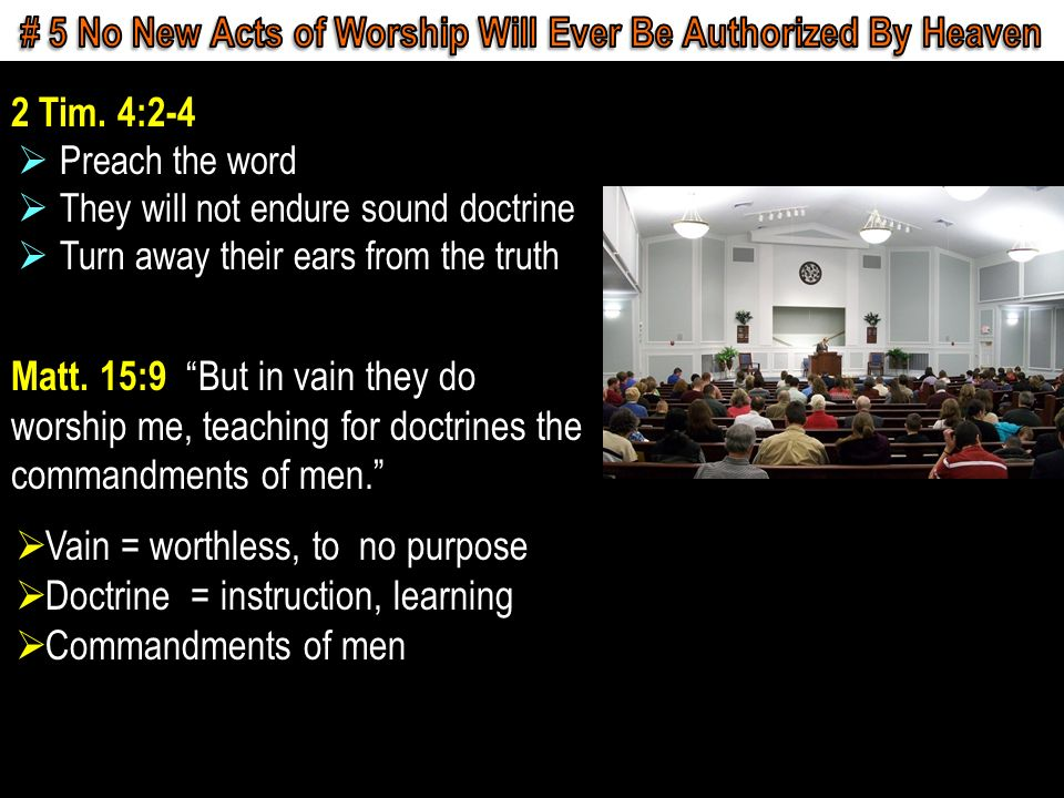 2 Tim. 4:2-4 Preach the word They will not endure sound doctrine Turn away their ears from the truth Matt. 15:9 But in vain they do worship me, teachi