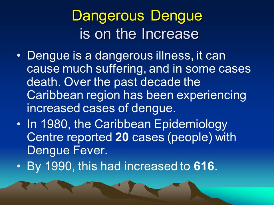 Dangerous Dengue is on the Increase Dengue is a dangerous illness, it can cause much suffering, and in some cases death. Over the past decade the Cari