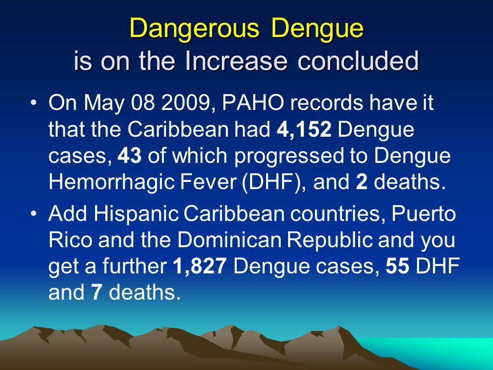 Dangerous Dengue is on the Increase concluded On May 08 2009, PAHO records have it that the Caribbean had 4,152 Dengue cases, 43 of which progressed t