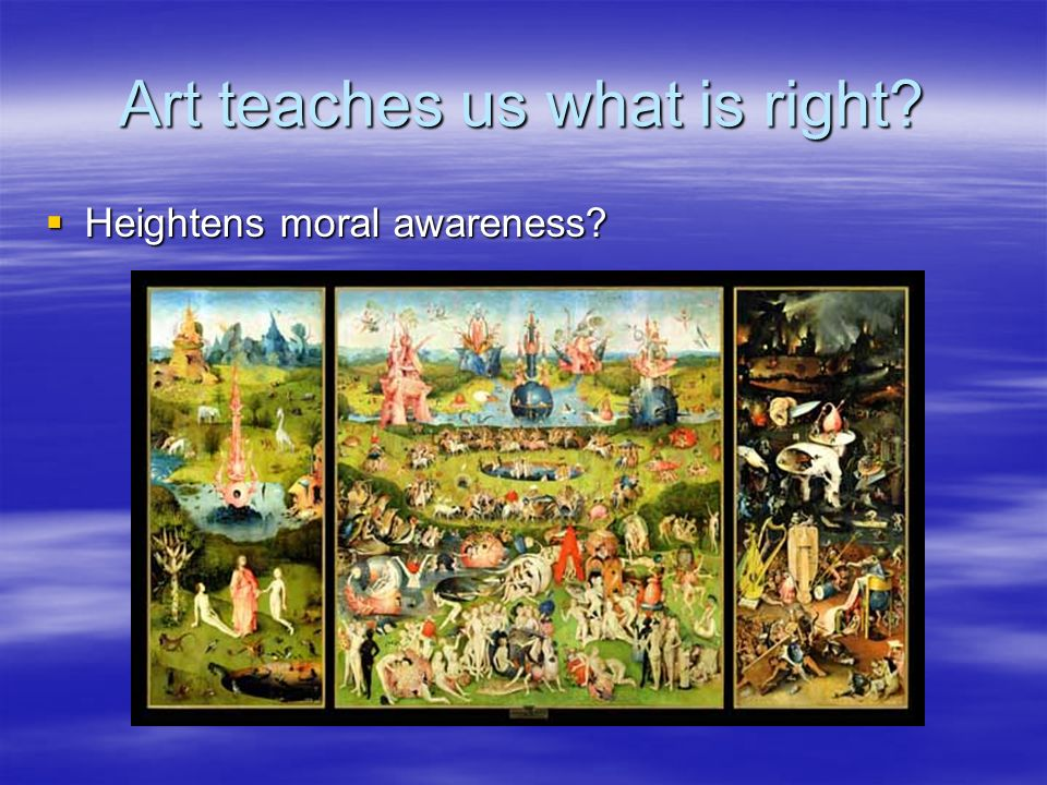 Art teaches us what is right? Heightens moral awareness? Heightens moral awareness?