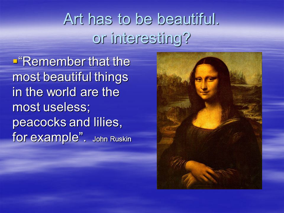 Art has to be beautiful. or interesting? Remember that the most beautiful things in the world are the most useless; peacocks and lilies, for example.