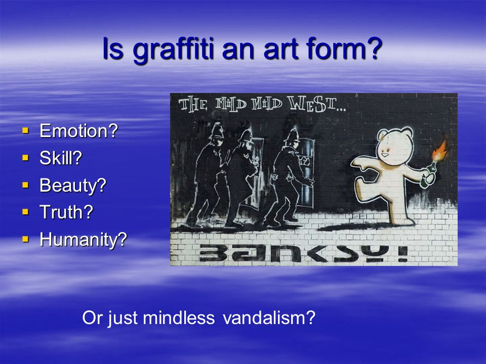 Is graffiti an art form? Emotion? Emotion? Skill? Skill? Beauty? Beauty? Truth? Truth? Humanity? Humanity? Or just mindless vandalism?