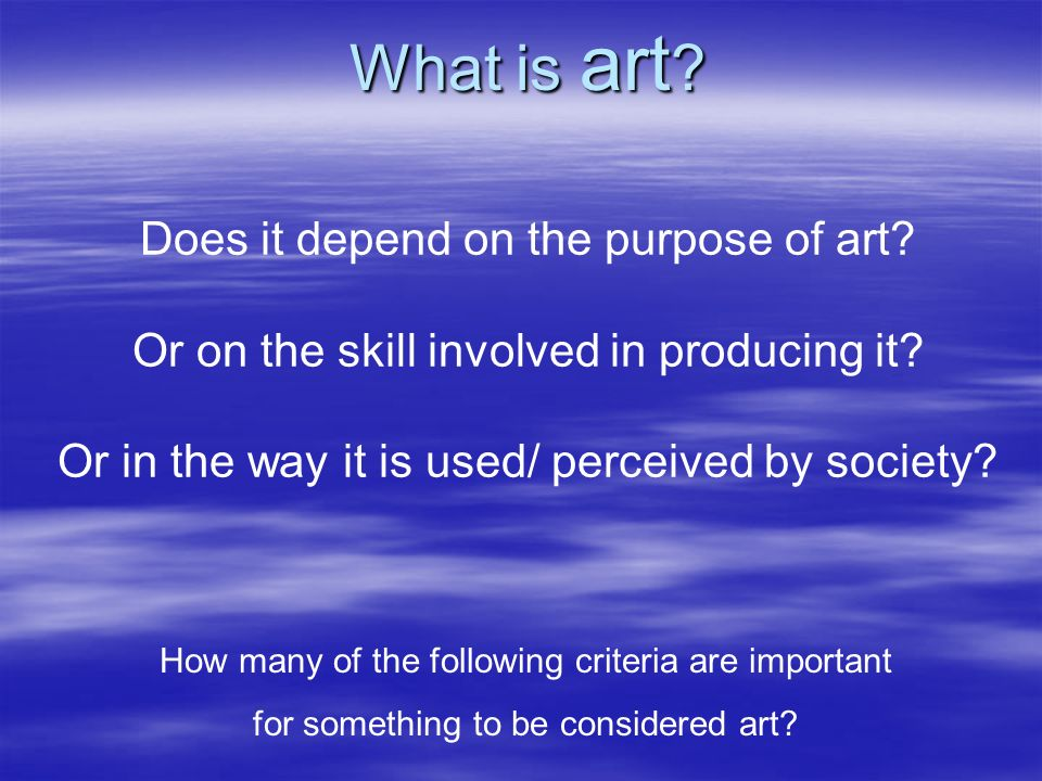 Does it depend on the purpose of art? Or on the skill involved in producing it? Or in the way it is used/ perceived by society? How many of the follow