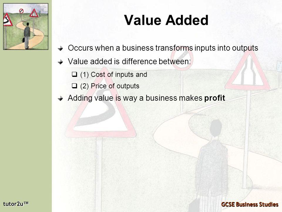 tutor2u tutor2u GCSE Business Studies tutor2u tutor2u GCSE Business Studies Value Added Occurs when a business transforms inputs into outputs Value ad
