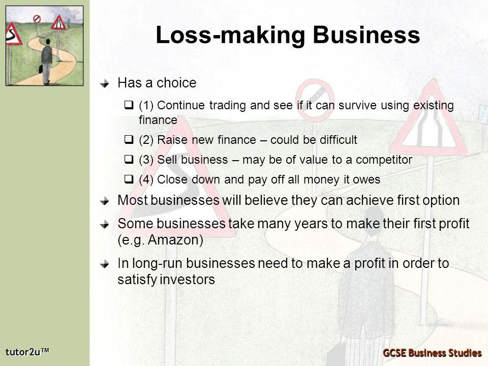 tutor2u tutor2u GCSE Business Studies tutor2u tutor2u GCSE Business Studies Loss-making Business Has a choice (1) Continue trading and see if it can s