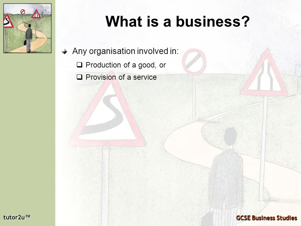 tutor2u tutor2u GCSE Business Studies tutor2u tutor2u GCSE Business Studies What is a business? Any organisation involved in: Production of a good, or