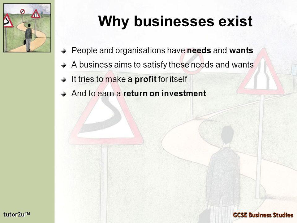 tutor2u tutor2u GCSE Business Studies tutor2u tutor2u GCSE Business Studies Why businesses exist People and organisations have needs and wants A busin