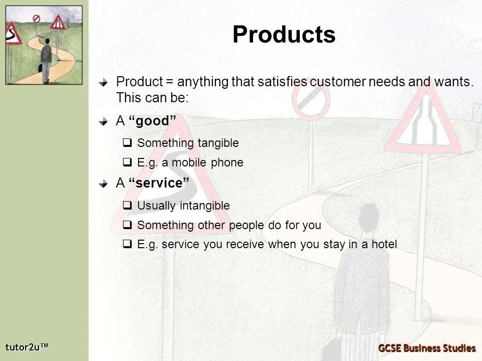 tutor2u tutor2u GCSE Business Studies tutor2u tutor2u GCSE Business Studies Products Product = anything that satisfies customer needs and wants. This