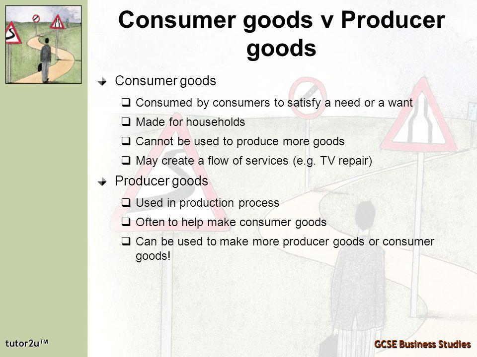 tutor2u tutor2u GCSE Business Studies tutor2u tutor2u GCSE Business Studies Consumer goods v Producer goods Consumer goods Consumed by consumers to sa