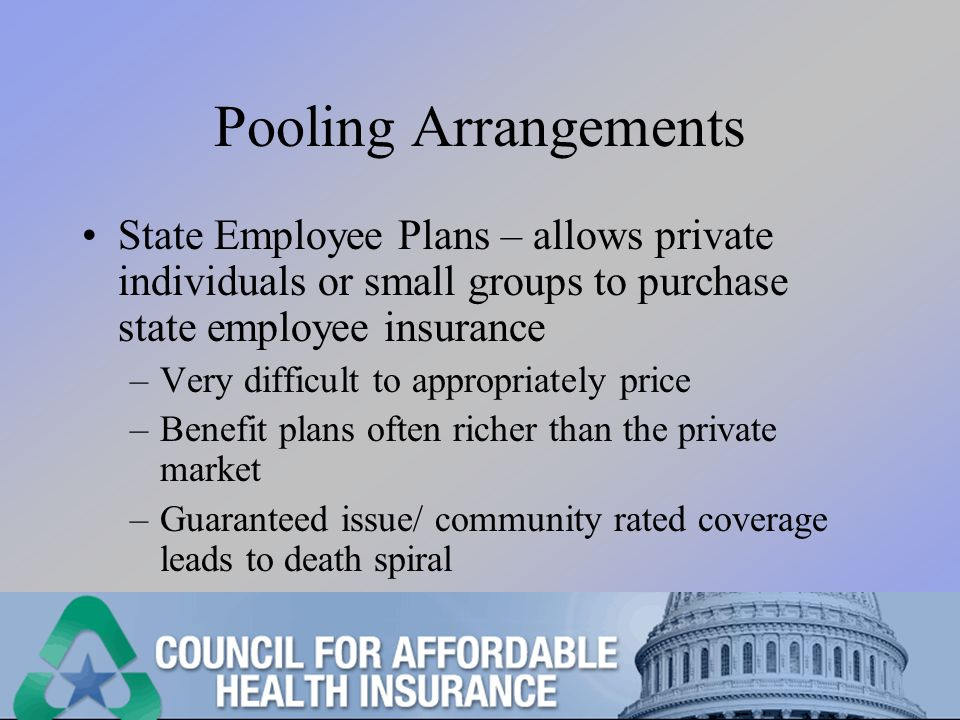 Pooling Arrangements State Employee Plans – allows private individuals or small groups to purchase state employee insurance –Very difficult to appropriately price –Benefit plans often richer than the private market –Guaranteed issue/ community rated coverage leads to death spiral