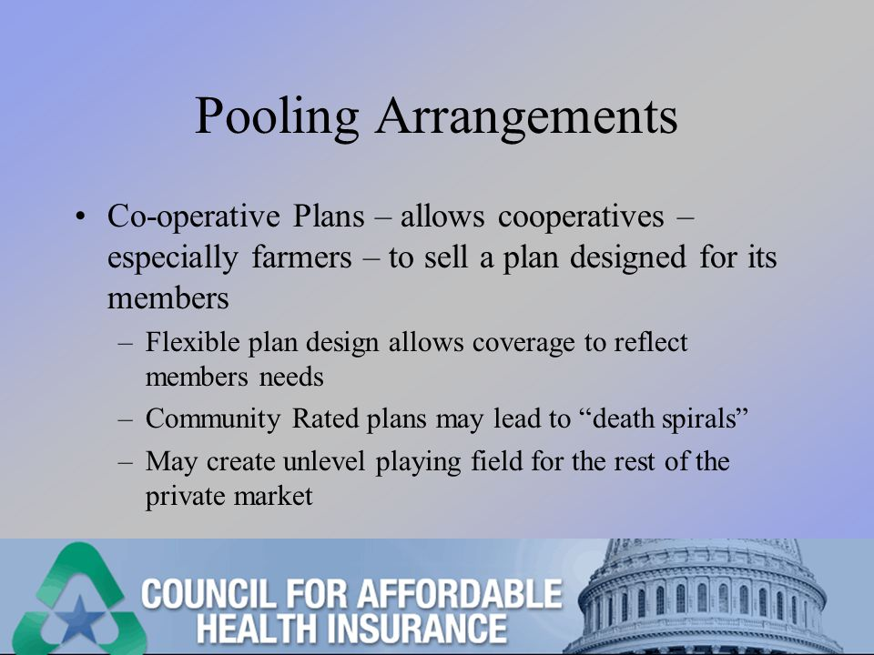 Pooling Arrangements Co-operative Plans – allows cooperatives – especially farmers – to sell a plan designed for its members –Flexible plan design allows coverage to reflect members needs –Community Rated plans may lead to death spirals –May create unlevel playing field for the rest of the private market