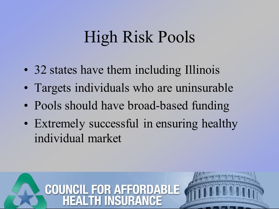 High Risk Pools 32 states have them including Illinois Targets individuals who are uninsurable Pools should have broad-based funding Extremely successful in ensuring healthy individual market