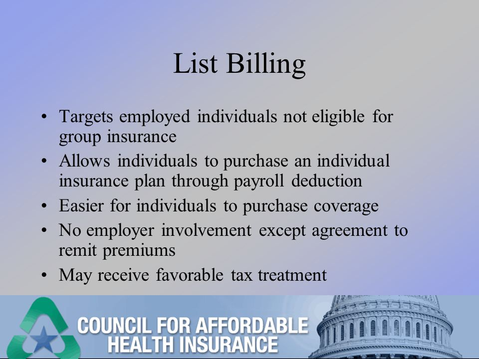 List Billing Targets employed individuals not eligible for group insurance Allows individuals to purchase an individual insurance plan through payroll deduction Easier for individuals to purchase coverage No employer involvement except agreement to remit premiums May receive favorable tax treatment
