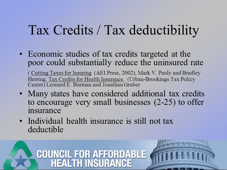 Tax Credits / Tax deductibility Economic studies of tax credits targeted at the poor could substantially reduce the uninsured rate ( Cutting Taxes for Insuring (AEI Press, 2002), Mark V.