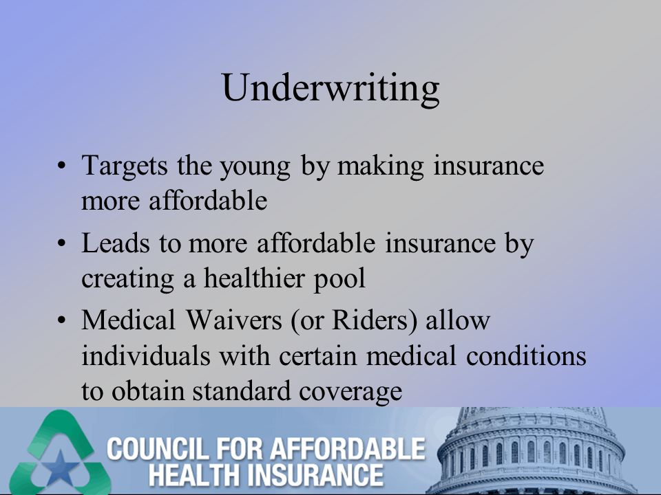 Underwriting Targets the young by making insurance more affordable Leads to more affordable insurance by creating a healthier pool Medical Waivers (or Riders) allow individuals with certain medical conditions to obtain standard coverage