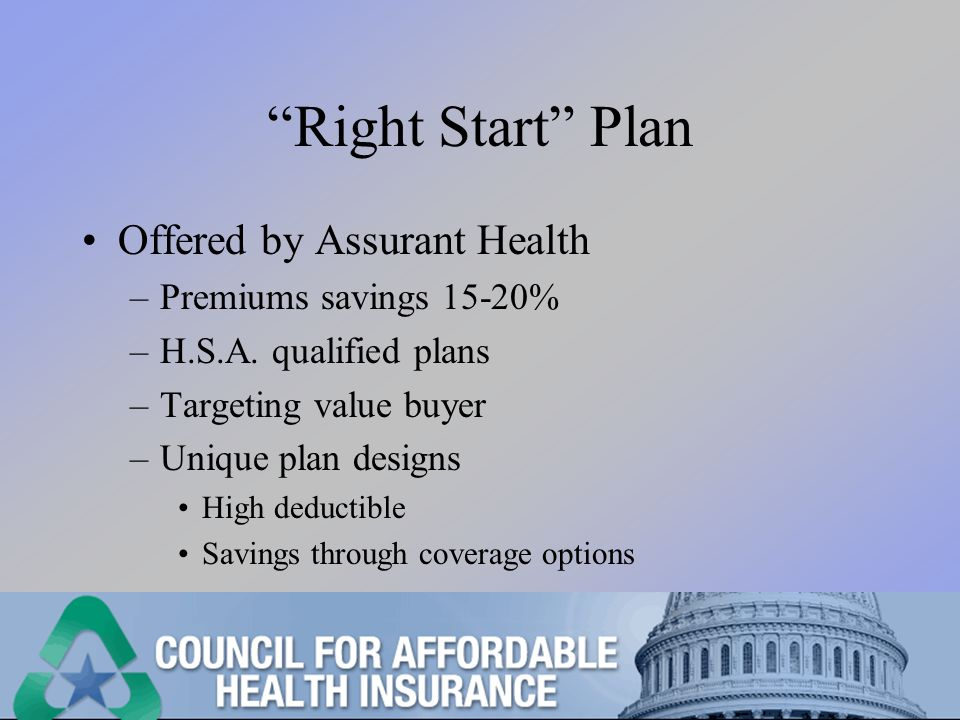 Right Start Plan Offered by Assurant Health –Premiums savings 15-20% –H.S.A.