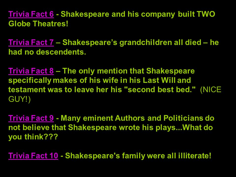 Trivia Fact 6 - Shakespeare and his company built TWO Globe Theatres! Trivia Fact 7 – Shakespeares grandchildren all died – he had no descendents. Tri