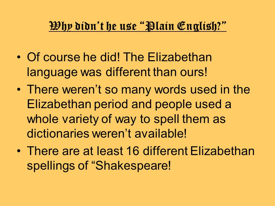 Why didnt he use Plain English? Of course he did! The Elizabethan language was different than ours! There werent so many words used in the Elizabethan