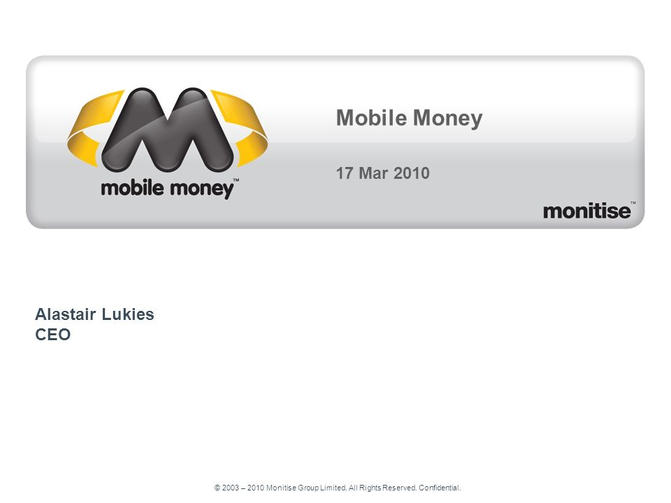 © 2003 – 2010 Monitise Group Limited. All Rights Reserved. Confidential. Mobile Money 17 Mar 2010 Alastair Lukies CEO