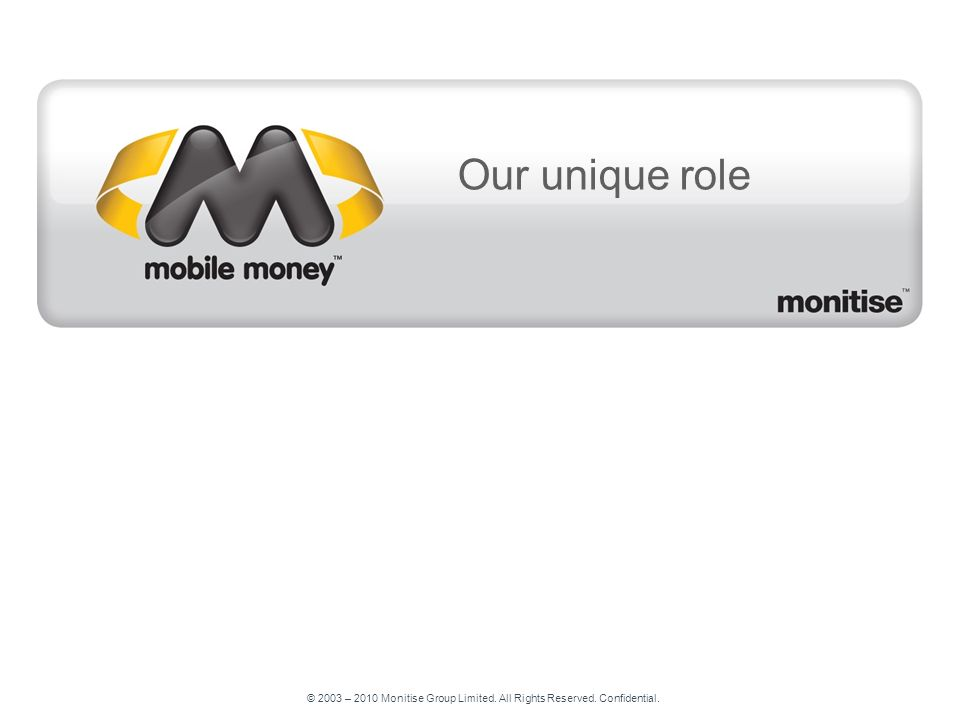 © 2003 – 2010 Monitise Group Limited. All Rights Reserved. Confidential. Our unique role