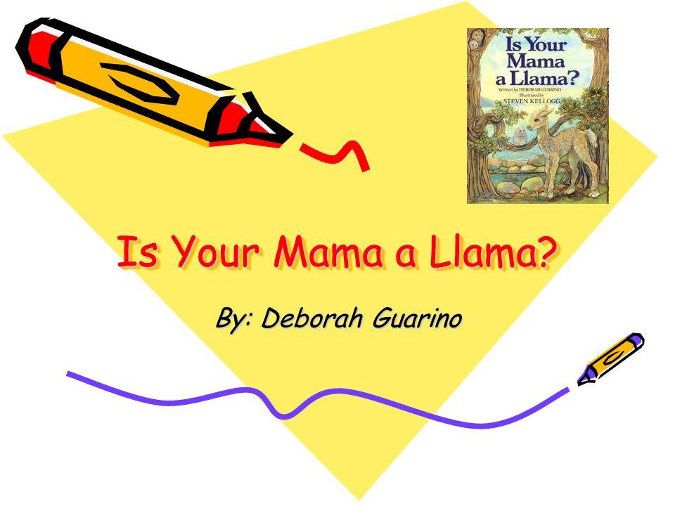 Is Your Mama a Llama? By: Deborah Guarino