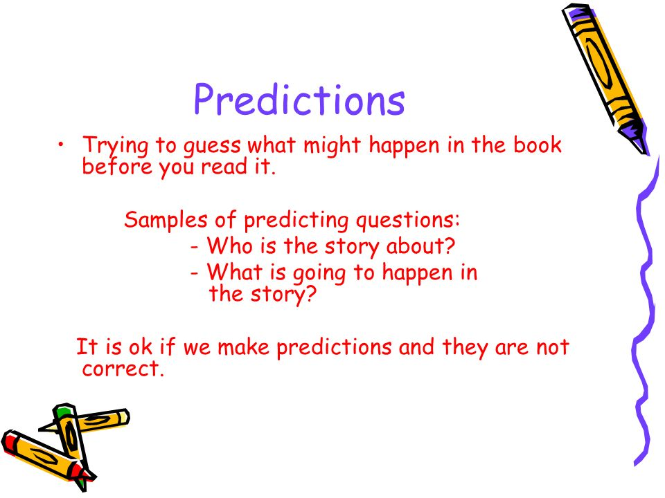 Predictions Trying to guess what might happen in the book before you read it. Samples of predicting questions: - Who is the story about? - What is goi