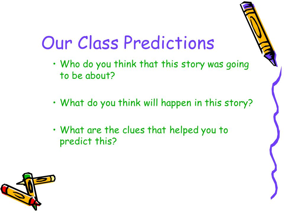 Our Class Predictions Who do you think that this story was going to be about? What do you think will happen in this story? What are the clues that hel