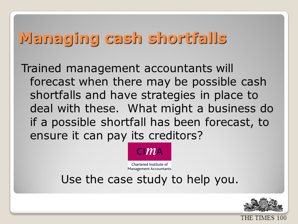 THE TIMES 100 Managing cash shortfalls Trained management accountants will forecast when there may be possible cash shortfalls and have strategies in place to deal with these.