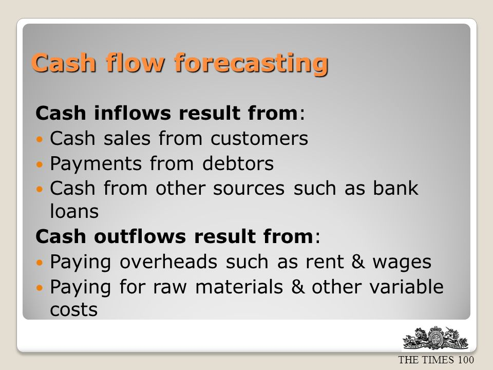 THE TIMES 100 Cash flow forecasting Cash inflows result from: Cash sales from customers Payments from debtors Cash from other sources such as bank loans Cash outflows result from: Paying overheads such as rent & wages Paying for raw materials & other variable costs