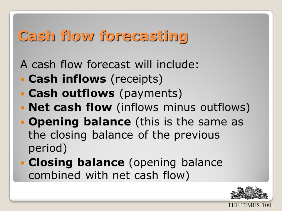 THE TIMES 100 Cash flow forecasting A cash flow forecast will include: Cash inflows (receipts) Cash outflows (payments) Net cash flow (inflows minus outflows) Opening balance (this is the same as the closing balance of the previous period) Closing balance (opening balance combined with net cash flow)