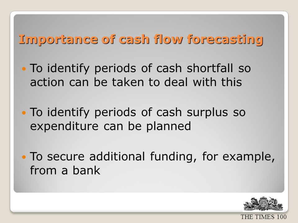 THE TIMES 100 Importance of cash flow forecasting To identify periods of cash shortfall so action can be taken to deal with this To identify periods of cash surplus so expenditure can be planned To secure additional funding, for example, from a bank