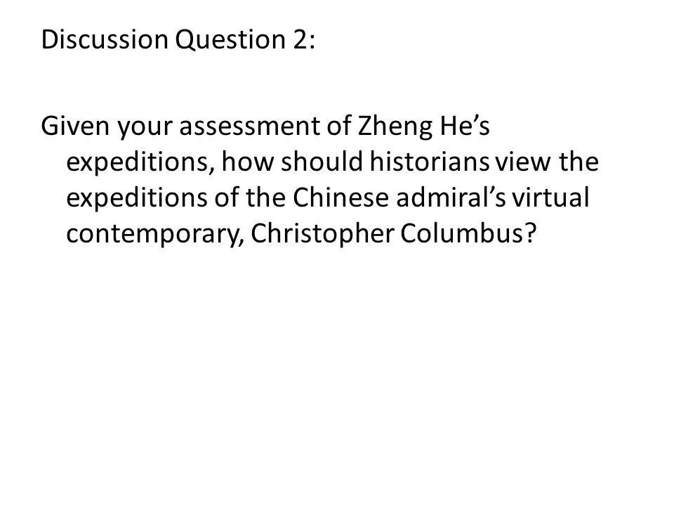 Discussion Question 2: Given your assessment of Zheng Hes expeditions, how should historians view the expeditions of the Chinese admirals virtual contemporary, Christopher Columbus