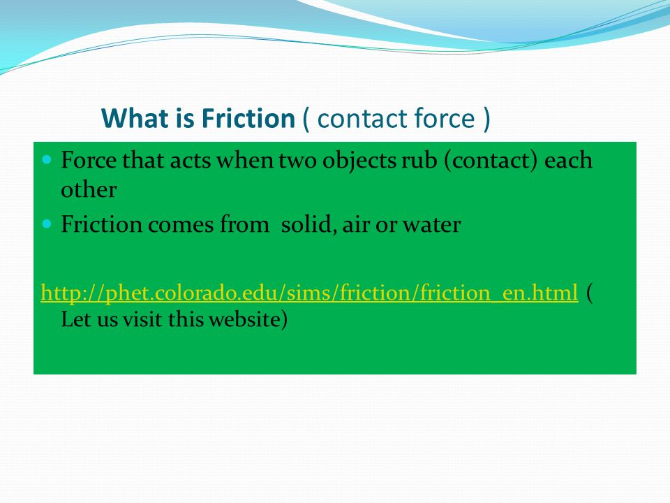 What is Friction ( contact force ) Force that acts when two objects rub (contact) each other Friction comes from solid, air or water http://phet.color