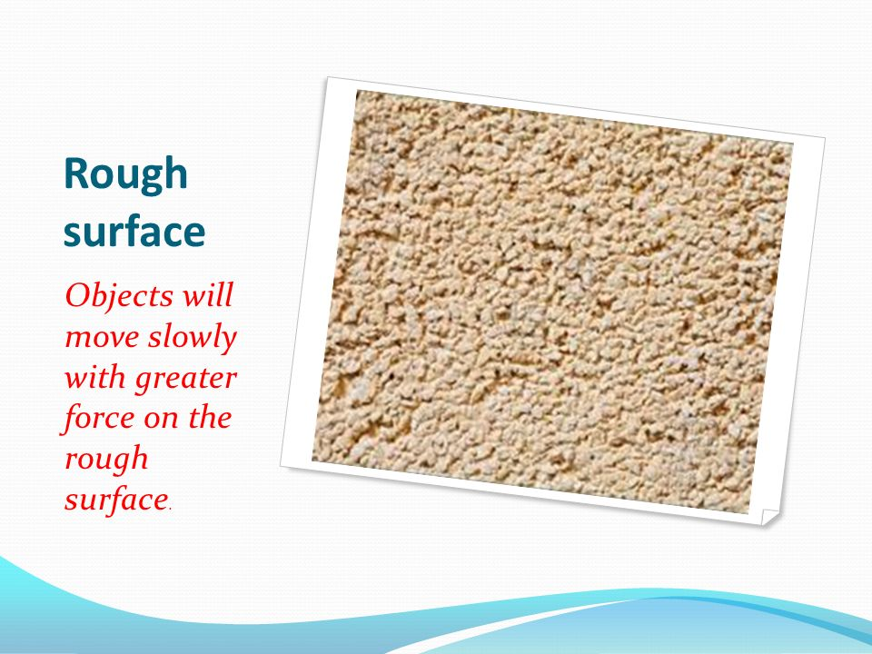 Rough surface Objects will move slowly with greater force on the rough surface.