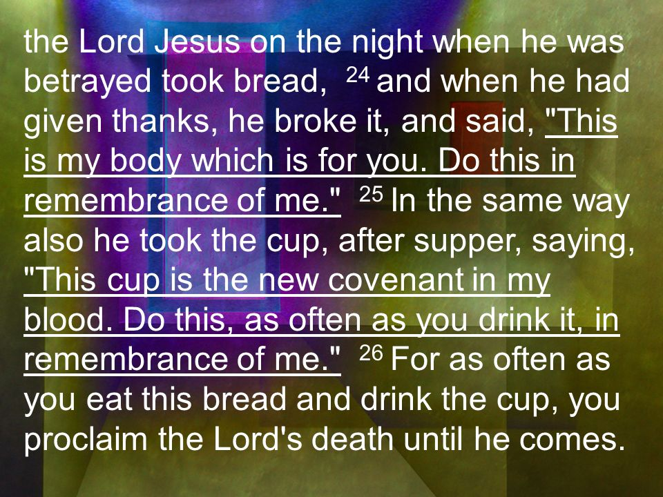 the Lord Jesus on the night when he was betrayed took bread, 24 and when he had given thanks, he broke it, and said, This is my body which is for you.