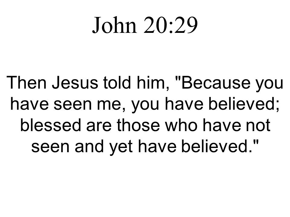 John 20:29 Then Jesus told him, Because you have seen me, you have believed; blessed are those who have not seen and yet have believed.